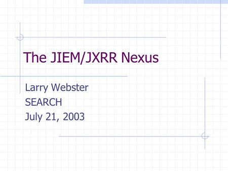 The JIEM/JXRR Nexus Larry Webster SEARCH July 21, 2003.