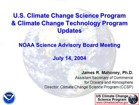 U.S. Climate Change Science Program & Climate Change Technology Program Updates NOAA Science Advisory Board Meeting July 14, 2004 James R. Mahoney, Ph.D.