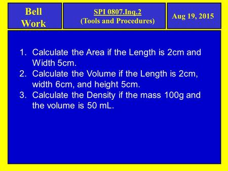 Bell Work Aug 19, 2015 SPI 0807.Inq.2 (Tools and Procedures) 1.Calculate the Area if the Length is 2cm and Width 5cm. 2.Calculate the Volume if the Length.