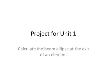 Project for Unit 1 Calculate the beam ellipse at the exit of an element.