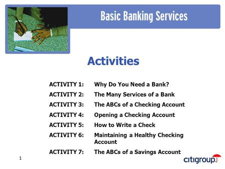 1 Activities ACTIVITY 1: Why Do You Need a Bank? ACTIVITY 2:The Many Services of a Bank ACTIVITY 3: The ABCs of a Checking Account ACTIVITY 4: Opening.