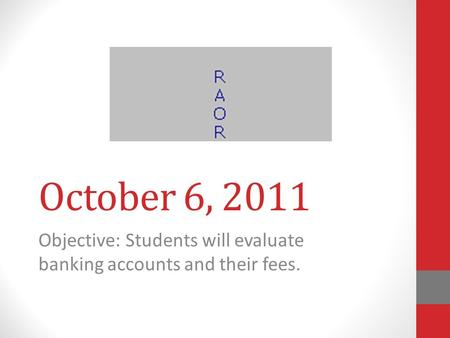 October 6, 2011 Objective: Students will evaluate banking accounts and their fees.