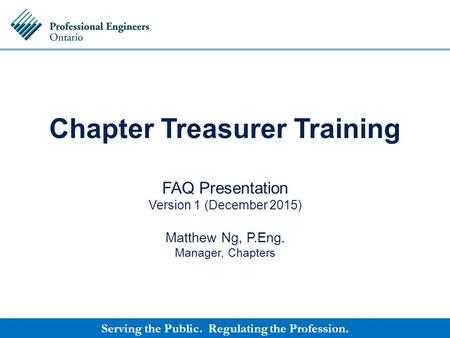 Serving the Public. Regulating the Profession. Chapter Treasurer Training FAQ Presentation Version 1 (December 2015) Matthew Ng, P.Eng. Manager, Chapters.