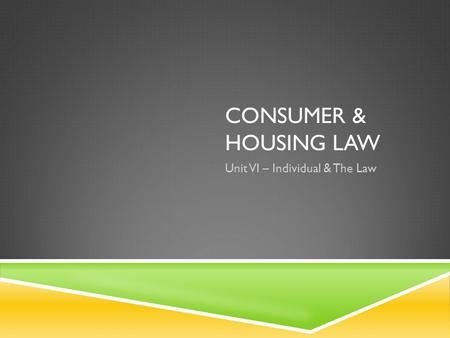 CONSUMER & HOUSING LAW Unit VI – Individual & The Law.