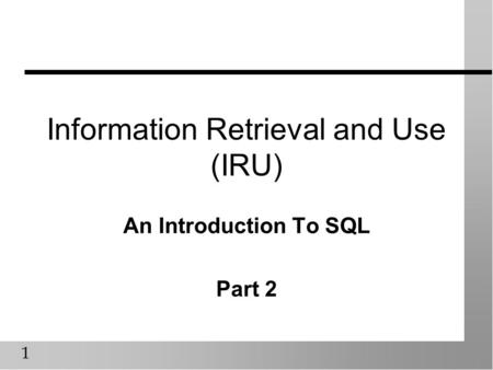 1 Information Retrieval and Use (IRU) An Introduction To SQL Part 2.