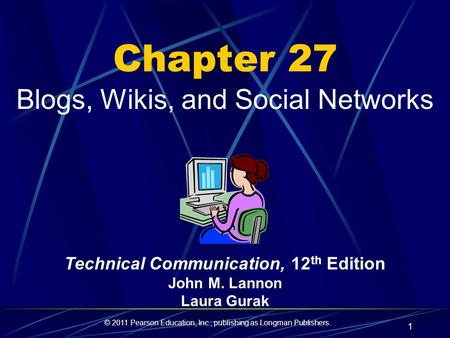 © 2011 Pearson Education, Inc., publishing as Longman Publishers. 1 Chapter 27 Blogs, Wikis, and Social Networks Technical Communication, 12 th Edition.