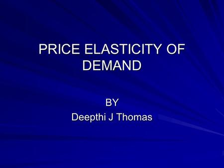 PRICE ELASTICITY OF DEMAND BY Deepthi J Thomas. Contents What is Elasticity of demand? What is price elasticity of demand? Perfectly Elastic Demand curve.