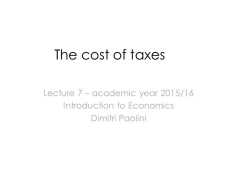 The cost of taxes Lecture 7 – academic year 2015/16 Introduction to Economics Dimitri Paolini.