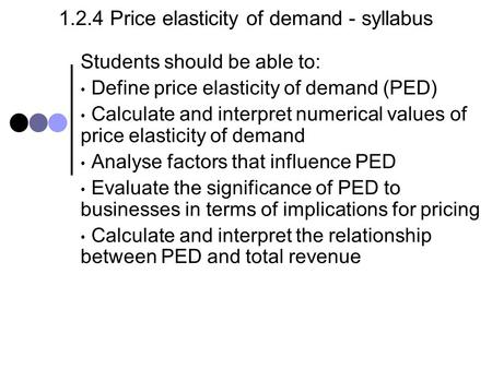 1.2.4 Price elasticity of demand - syllabus Students should be able to: Define price elasticity of demand (PED) Calculate and interpret numerical values.
