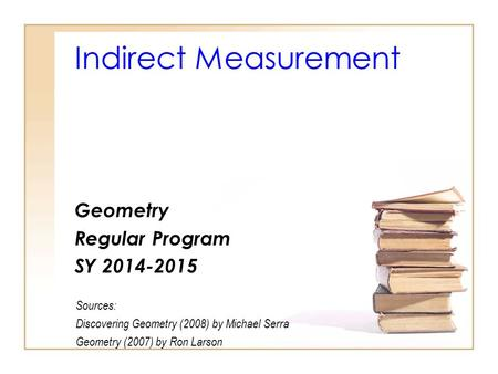 Indirect Measurement Geometry Regular Program SY 2014-2015 Sources: Discovering Geometry (2008) by Michael Serra Geometry (2007) by Ron Larson.