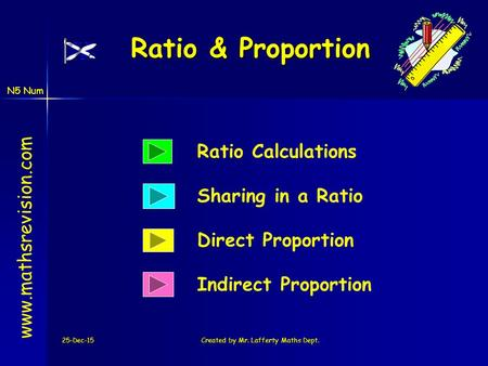 N5 Num 25-Dec-15Created by Mr. Lafferty Maths Dept. Ratio & Proportion Indirect Proportion Ratio Calculations www.mathsrevision.com Direct Proportion Sharing.
