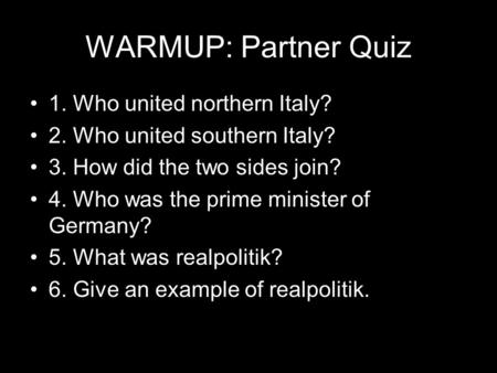 WARMUP: Partner Quiz 1. Who united northern Italy? 2. Who united southern Italy? 3. How did the two sides join? 4. Who was the prime minister of Germany?