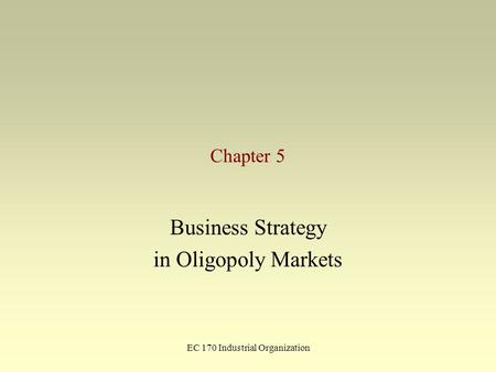 EC 170 Industrial Organization Chapter 5 Business Strategy in Oligopoly Markets.