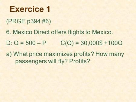 Exercice 1 (PRGE p394 #6) 6. Mexico Direct offers flights to Mexico. D: Q = 500 – PC(Q) = 30,000$ +100Q a) What price maximizes profits? How many passengers.