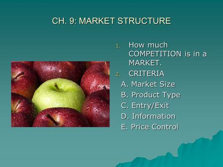 CH. 9: MARKET STRUCTURE 1. How much COMPETITION is in a MARKET. 2. CRITERIA A. Market Size A. Market Size B. Product Type B. Product Type C. Entry/Exit.