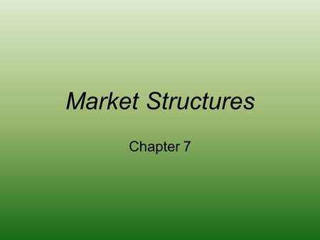 Market Structures Chapter 7. MARKET STRUCTURES AND BUSINESS ORGANIZATIONS.