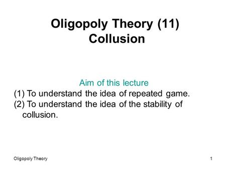 Oligopoly Theory1 Oligopoly Theory (11) Collusion Aim of this lecture (1) To understand the idea of repeated game. (2) To understand the idea of the stability.