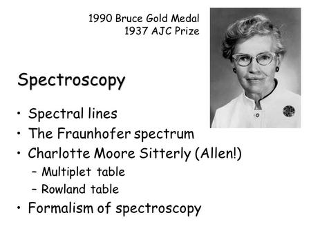 Spectroscopy Spectral lines The Fraunhofer spectrum Charlotte Moore Sitterly (Allen!) –Multiplet table –Rowland table Formalism of spectroscopy 1990 Bruce.