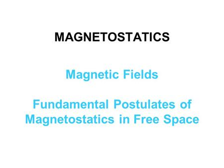 MAGNETOSTATICS Magnetic Fields Fundamental Postulates of Magnetostatics in Free Space.