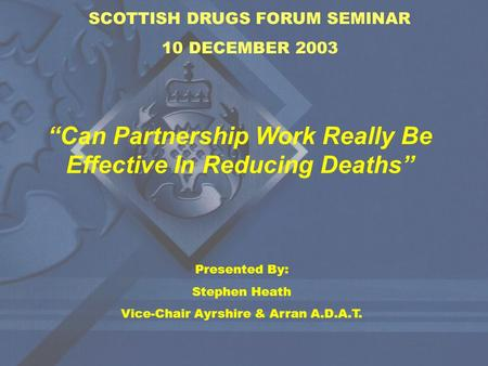 "SCOTTISH DRUGS FORUM SEMINAR 10 DECEMBER 2003 ""Can Partnership Work Really Be Effective In Reducing Deaths"" Presented By: Stephen Heath Vice-Chair Ayrshire."