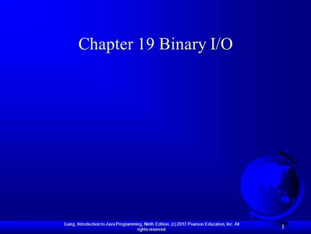 Liang, Introduction to Java Programming, Ninth Edition, (c) 2013 Pearson Education, Inc. All rights reserved. 1 Chapter 19 Binary I/O.