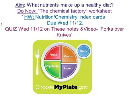 "Aim: What nutrients make up a healthy diet? Do Now: ""The chemical factory"" worksheet HW: Nutrition/Chemistry index cards Due Wed 11/12. QUIZ Wed 11/12."