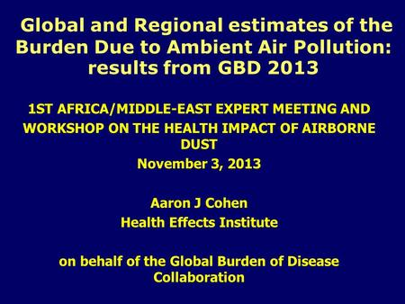 Global and Regional estimates of the Burden Due to Ambient Air Pollution: results from GBD 2013 1ST AFRICA/MIDDLE-EAST EXPERT MEETING AND WORKSHOP ON THE.