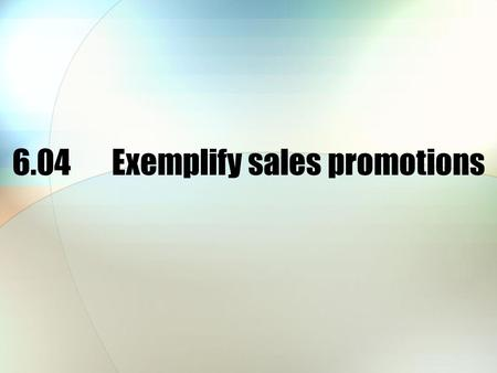 6.04Exemplify sales promotions. Sales promotion is… All the communications or activities used to stimulate sales other than advertising, public relations.