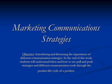 Marketing Communications Strategies Objective: Introducing and discussing the importance of different communication strategies. In the end of this week,