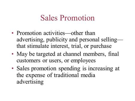 Sales Promotion Promotion activities—other than advertising, publicity and personal selling— that stimulate interest, trial, or purchase May be targeted.
