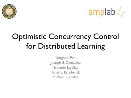 Optimistic Concurrency Control for Distributed Learning Xinghao Pan Joseph E. Gonzalez Stefanie Jegelka Tamara Broderick Michael I. Jordan.