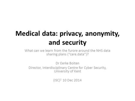 "Medical data: privacy, anonymity, and security What can we learn from the furore around the NHS data sharing plans (""care.data"")? Dr Eerke Boiten Director,"