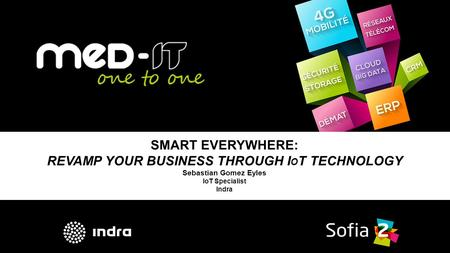 SMART EVERYWHERE: REVAMP YOUR BUSINESS THROUGH I O T TECHNOLOGY Sebastian Gomez Eyles IoT Specialist Indra.