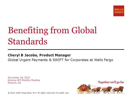 Benefiting from Global Standards Cheryl B Jacobs, Product Manager Global Urgent Payments & SWIFT for Corporates at Wells Fargo November 18, 2015 Arizona.