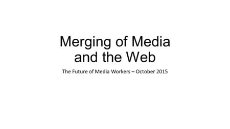 Merging of Media and the Web The Future of Media Workers – October 2015.