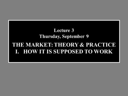 Lecture 3 Thursday, September 9 THE MARKET: THEORY & PRACTICE I.HOW IT IS SUPPOSED TO WORK.