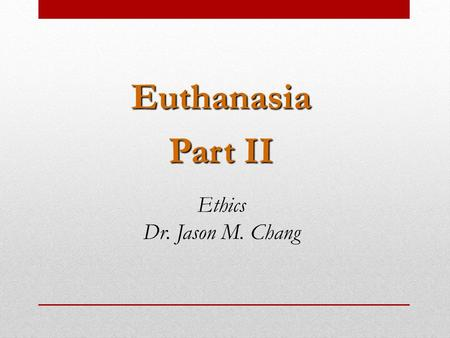 Euthanasia Part II Ethics Dr. Jason M. Chang.