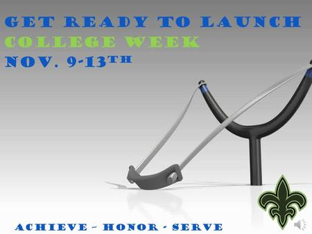 Get Ready to Launch College Week Nov. 9-13 th Achieve – Honor - Serve.
