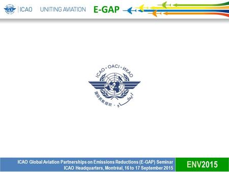 E-GAP ICAO Global Aviation Partnerships on Emissions Reductions (E-GAP) Seminar ICAO Headquarters, Montréal, 16 to 17 September 2015 ENV2015.