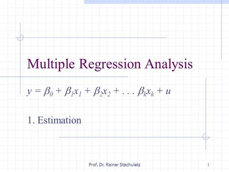 1 Prof. Dr. Rainer Stachuletz Multiple Regression Analysis y =  0 +  1 x 1 +  2 x 2 +...  k x k + u 1. Estimation.