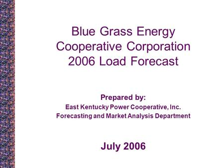 Blue Grass Energy Cooperative Corporation 2006 Load Forecast Prepared by: East Kentucky Power Cooperative, Inc. Forecasting and Market Analysis Department.