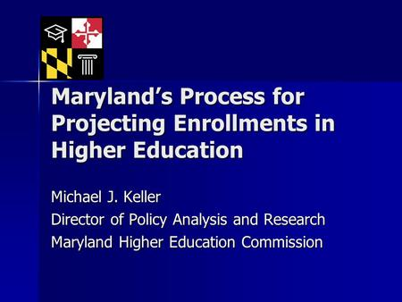 Maryland's Process for Projecting Enrollments in Higher Education Michael J. Keller Director of Policy Analysis and Research Maryland Higher Education.