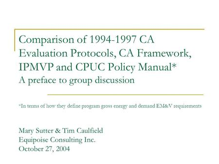 Comparison of 1994-1997 CA Evaluation Protocols, CA Framework, IPMVP and CPUC Policy Manual* A preface to group discussion *In terms of how they define.