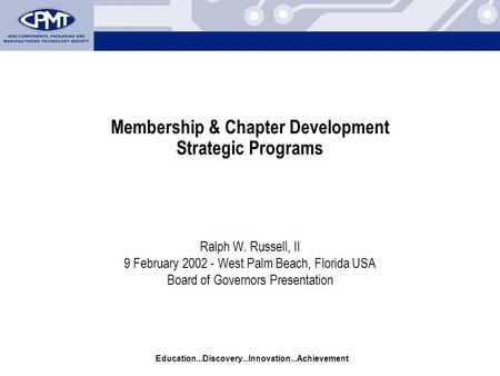 Education...Discovery...Innovation...Achievement Membership & Chapter Development Strategic Programs Ralph W. Russell, II 9 February 2002 - West Palm Beach,