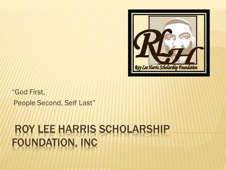 """God First, People Second, Self Last"".  The RLH Scholarship Foundation is organized exclusively for charitable and educational purposes, more specifically."