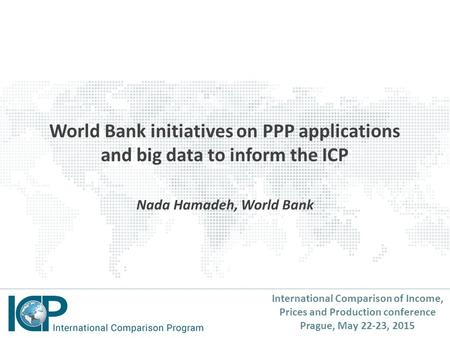 International Comparison of Income, Prices and Production conference Prague, May 22-23, 2015 World Bank initiatives on PPP applications and big data to.