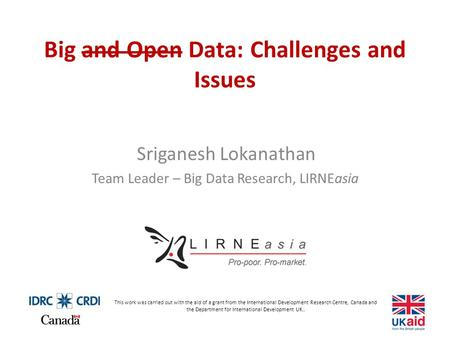 Big and Open Data: Challenges and Issues Sriganesh Lokanathan Team Leader – Big Data Research, LIRNEasia This work was carried out with the aid of a grant.
