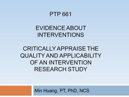 PTP 661 EVIDENCE ABOUT INTERVENTIONS CRITICALLY APPRAISE THE QUALITY AND APPLICABILITY OF AN INTERVENTION RESEARCH STUDY Min Huang, PT, PhD, NCS.