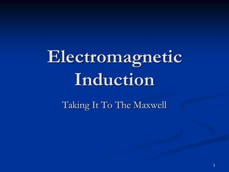 1 Electromagnetic Induction Taking It To The Maxwell.