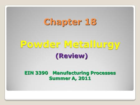 Chapter 18 Powder Metallurgy (Review) EIN 3390 Manufacturing Processes Summer A, 2011.